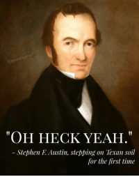 """Stephen, Texans, and Texas: texashum  """"OH HECK YEAH.""""  Stephen F Austin, stepping on Texan soil  for the first time Actual quote."""