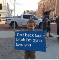 Text Back: Text back faster  bitch I'm tryna  love you