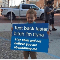 Text Back: Text back faster  bitch I'm tryna  stay calm and not  believe you are  abandoning me