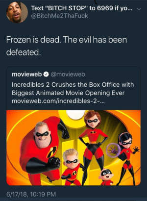 "Bitch, Dank, and Frozen: Text ""BITCH STOP"" to 6969 if yo...  @BitchMe2ThaFuck  Frozen is dead. The evil has beern  defeateg  movieweb @movieweb  Incredibles 2 Crushes the Box Office with  Biggest Animated Movie Opening Ever  movieweb.com/incredibles-2-...  6/17/18, 10:19 PM Fucking finally by Magnifof FOLLOW HERE 4 MORE MEMES."