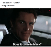 Black, Text, and Light: Text editor: *Exists*  Programmers:  Does it come in black? People who use light theme are not real pogrammers.