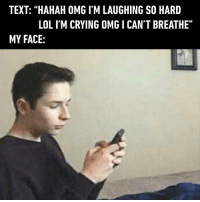 """Omg literally rolling on the floor rn"" - text reality 9gag: TEXT: ""HAHAH OMG I'M LAUGHING SO HARD  LOL I'M CRYING OMG I CANT BREATHE""  MY FACE: ""Omg literally rolling on the floor rn"" - text reality 9gag"