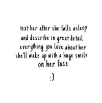 Love, Http, and Smile: text her after she falls asleep  and describe in great detail  everything you love about her  shel wake up with a huge smile  on her face http://iglovequotes.net/
