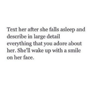 Smile, Text, and Shell: Text her after she falls asleep and  describe in large detail  everything that you adore about  her. She'll wake up with a smile  on her face. https://iglovequotes.net/