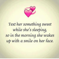 text faces: Text her something sweet  while she's sleeping,  so in the morning she wakes  up with a smile on her face.
