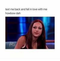 ill post the video next if yall dont know what this is about: text me back and fall in love with me  howbow dah ill post the video next if yall dont know what this is about