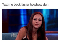 If you're into this meme trend follow @kashmeoussidehowboutdat: Text me back faster howbow dah If you're into this meme trend follow @kashmeoussidehowboutdat