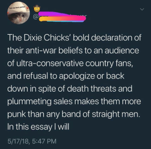 punk-in-the-beerlight:For real though.: Text me back partner  The Dixie Chicks' bold declaration of  their anti-war beliefs to an audience  of ultra-conservative country fans,  and refusal to apologize or back  down in spite of death threats and  plummeting sales makes them more  punk than any band of straight men  In this essay I will  5/17/18, 5:47 PM punk-in-the-beerlight:For real though.