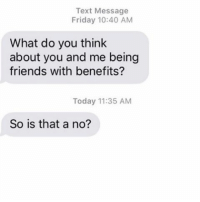 YES. THAT IS A NO.: Text Message  Friday 10:40 AM  What do you think  about you and me being  friends with benefits?  Today 11:35 AM  So is that a no? YES. THAT IS A NO.
