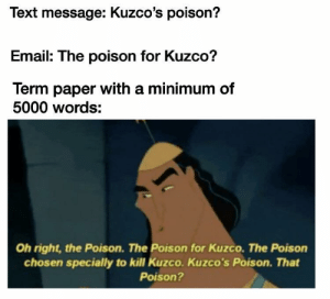 A llama!?! He's supposed to be dead!: Text message: Kuzco's poison?  Email: The poison for Kuzco?  Term paper with a minimum of  5000 words:  Oh right, the Poison. The Poison for Kuzco. The Poison  chosen specially to kill Kuzco. Kuzco's Poison. That  Poison? A llama!?! He's supposed to be dead!
