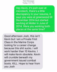 Memes, Shit, and Work: Text Message  Today 1:57 PM  Hey Kevin, it's josh over at  microtech, there's a little  discrepancy in your resume, it  says you were at greenwood til  December 2014 but started  working at Moller in June of  2014. Were you working both  places at the same time?  Good afternoon Josh, this isn't  Kevin but I am a Private First  Class in the Marine Corps  looking for a career change  because this shit sucks. I will  work harder than 10 Kevins. I  will make Kevin obsolete. Kevin  will crumble beneath my  government issued combat  boots. KILL. Hope to hear from  you Josh Yea...fuck Kevin payattentionamerica