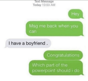 .: Text Message  Today 10:03 AM  Hey  Msg me back when you  can  I have a boyfriend  Congratulations  Which part of the  powerpoint should i do .