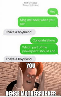 Well alrighty then!: Text Message  Today 10:03 AM  Msg me back when you  Can  I have a boyfriend  Congratulations  Which part of the  powerpoint should i do  I have a boyfriend  YOU  DENSE MOTHERFUCKER Well alrighty then!