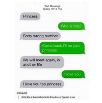 Life, Lmao, and Love: Text Message  Today 10:14 PM  Princess  Who is this?  Sorry wrong number  Come back I'll be your  princess  We will meet again, in  another life  I love you  I love you too princess  bratsquad:  I think this is the mostromantic thing to ever happen to me lmao this is so old :~)) @nuggeret