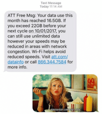 At&t, Free, and Fuck: Text Message  Today 11:14 AM  ATT Free Msg: Your data use this  month has reached 16.5GB. If  you exceed 22GB before your  next cycle on 10/01/2017, you  can still use unlimited data  however your speeds may be  reduced in areas with network  congestion. Wi-Fi helps avoid  reduced speeds. Visit att.com/  datainfo or call 866.344.7584 for  more info.  0004 DONIGIVEA FU Why don't you back the fuck off AT&T @wab_iv