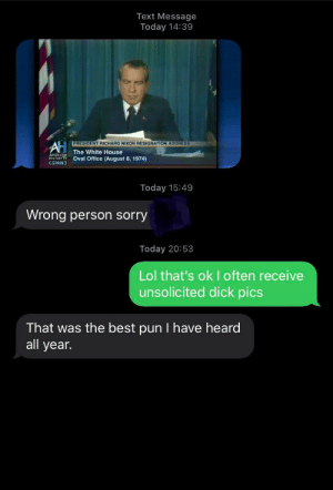 A new kind of dick pics: Text Message  Today 14:39  PRESIDENT RICHARD NIXON RESIGNATION ADDRESS  AH  The White House  Oval Office (August 8, 1974)  HISTORY TV  GSPAN3  Today 15:49  Wrong person sorry  Today 20:53  Lol that's ok I often receive  unsolicited dick pics  That was the best pun I have heard  all year. A new kind of dick pics