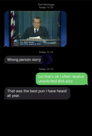 What a coincidence: Text Message  Today 14:39  PRESIDENT RICHARD NIXON RESIGNATION ADDRESS  AH  The White House  Oval Office (August 8, 1974)  HISTORY TV  GSPAN3  Today 15:49  Wrong person sorry  Today 20:53  Lol that's ok I often receive  unsolicited dick pics  That was the best pun I have heard  all year. What a coincidence