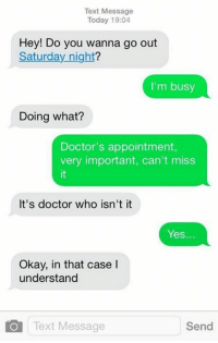 Completely valid reason.  ~LunaLupin~: Text Message  Today 19:04  Hey! Do you wanna go out  Saturday night?  I'm busy  Doing what?  Doctor's appointment,  very important, can't miss  It's doctor who isn't it  Yes.  Okay, in that case l  understand  Text Message  Send Completely valid reason.  ~LunaLupin~