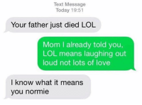 Lol, Love, and Memes: Text Message  Today 19:51  Your father just died LOL  Mom I already told you,  LOL means laughing out  loud not lots of love  I know what it means  you normie NEIAY (abbreviation ;) ) If i liked ur comment u right