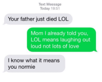 """<p>RIP (by Huniwatnya ) via /r/dank_meme <a href=""""http://ift.tt/2rJ5elJ"""">http://ift.tt/2rJ5elJ</a></p>: Text Message  Today 19:51  Your father just died LOL  Mom I already told you,  LOL means laughing out  loud not lots of love  I know what it means  you normie <p>RIP (by Huniwatnya ) via /r/dank_meme <a href=""""http://ift.tt/2rJ5elJ"""">http://ift.tt/2rJ5elJ</a></p>"""