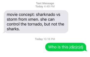 Control, Movie, and Sharks: Text Message  Today 4:49 PM  movie concept: sharknado vs  storm from xmen. she can  control the tornado, but not the  sharks.  Today 10:18 PM  Who is this jdjcjcjdj
