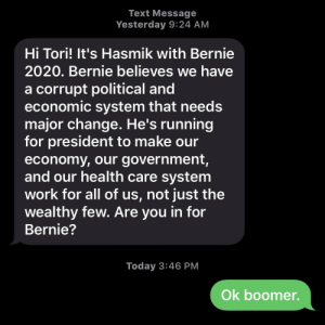 ok boomer: Text Message  Yesterday 9:24 AM  Hi Tori! It's Hasmik with Bernie  2020. Bernie believes we have  a corrupt political and  economic system that needs  major change. He's running  for president to make our  economy, our government,  and our health care system  work for all of us, not just the  wealthy few. Are you in for  Bernie?  Today 3:46 PM  Ok boomer. ok boomer