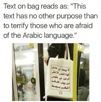 "Memes, Text, and Arabic (Language): Text on bag reads as: ""This  text has no other purpose than  to terrify those who are afraid  of the Arabic language.""  I1 I need this bag"