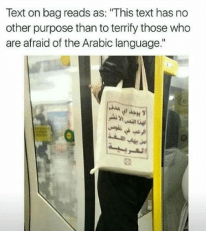 "Text, Arabic (Language), and Who: Text on bag reads as: ""This text has no  other purpose than to terrify those who  are afraid of the Arabic language.""  st  فهذا النص الا نشر Arabic phobic"