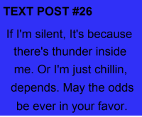 may the odds be ever in your favor: TEXT POST #26  If I'm silent, It's because  there's thunder Inside  me. Or I'm just chillin,  depends. May the odds  be ever in your favor