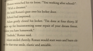 "Life, School, and Target: textboo  Ronan wrenched his tie loose. ""You work  ""With a dreamer.""  He held Ronan's gaze over his locker door.  School had improved.  Adam gently closed his locker. ""Im done at four thirty. If  voure up for brainstorming some repair of your dream forest.  mless you have homework.""  ""Asshole,"" Ronan said.  Adam smiled cheerily. Ronan would start wars and burn cit-  for that true smile, elastic and amiable. pynchme-awake:  Adam flirting with Ronan at school gives me life"