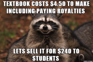 Friend got a new job at publishing company… sent me over the cost and sell price for one engineering textbook…: TEXTBOOK COSTS $4.50 TO MAKE  INCLUDING PAYING ROYALTIES  LETS SELL IT FOR $240 TO  STUDENTS  made on imgur Friend got a new job at publishing company… sent me over the cost and sell price for one engineering textbook…
