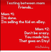 #Nikkimhm: Texting between mom  friends...  Mom  ttl:  I'm done.  Im selling the kid on eBay.  Mom #2:  Don't be crazy  You made him  That goes on Ets #Nikkimhm