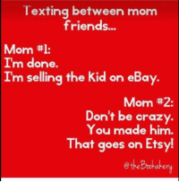 ttl: Texting between mom  friends...  Mom  ttl:  I'm done.  Im selling the kid on eBay.  Mom #2:  Don't be crazy.  You made him  That goes on Ets