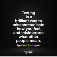 Lessons Taught By Life: Texting  IS a  brilliant way to  miscommunicate  how you feel  and misinterpret  what other  people mean  Type 'Yes' if you agree.  Lessons Taught  By LIFE Lessons Taught By Life