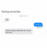 Ass, Be Like, and Texting: Texting me be like..  Today 7:39 AM  hey  helloooo  Delivered  that's enough small talk. let me eat  your asS. I Don't Have Time To Waste. 🤷🏽‍♂️ lmfao