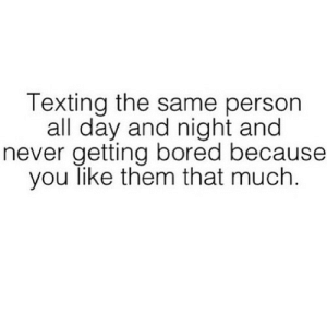 Bored, Texting, and Never: Texting the same person  all day and night and  never getting bored because  you like them that much https://iglovequotes.net/