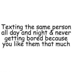 Bored, Texting, and Never: Texting the same person  all day and night & never  getting bored because  you like them that much https://iglovequotes.net/