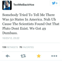 America, Pluto, and Got: TextMeBackHoe  Somebody Tried To Tell Me There  Was 50 States In America. Nuh Uh  Cause The Scientists Found Out That  Pluto Dont Exist. We Got 49  Dumbass.  10/23/12, 23:22  159 RETWEETS 76 FAVORITES