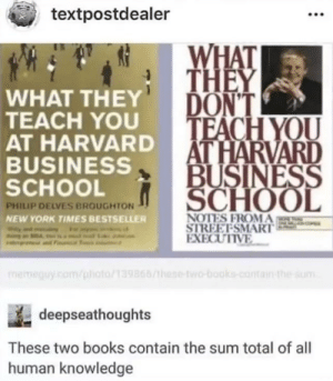 Books, New York, and Reddit: textpostdealer  WHAT  THEY  DON'T  TEACH YOU  AT HARVARD  BUSINESS  SCHOOL  WHAT THEY  TEACH YOU  AT HARVARD  BUSINESS  SCHOOL  PHILIP DELVES BROUGHTON  NOTES FROMA  STREET-SMART  EXECUTIVE  NEW YORK TIMES BESTSELLER  memeguy.com/phioto/139866/hese-two-books-contain-the sum  deepseathoughts  These two books contain the sum total of all  human knowledge  lox big brain time