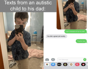 awesomacious:  A happy kid:: Texts from an autistic  child to his dad:  I got dressed all by my seltf.  You did a great job buddy.  Thanks bud  Text Message  Pay awesomacious:  A happy kid: