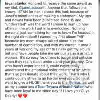 "Ass, Journey, and Love: teyanataylor Honored to receive the same award as  my idol, @janetjackson!!! Anyone that follows me  knows I STAN for her. I chose this look because of  Janet's mindfulness of making a statement. My ups  and downs have been publicized since 15 and  ""underrated"" was the word I chose to sum up how  often all the work l put in is overlooked. Nothing  personal just something for me to know I'm headed in  the right direction!! I named my first album ""VIl""  because my mom always talked about it as the  number of completion, and with my career, it took 7  years of working my ass off to finally get my album  out and have people take me serious as as a artist, a  woman. It's so easy for others to judge and criticize  when they really don't understand your journey. One  who hasn't experienced it, could never really  understand the emotional roller coaster of an Artist  that's so passionate about their work. That's why  continuously strive to go harder everyday. So I just  want to give a HUGE thank you to the @vmas, as well  as my supporters #TeamTeyana #NeutchNation who  have been loyal to me since day 1! 1 Love you Guys  Dearly! From the desk of TeyanaTaylor"