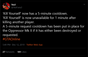 """i assume everyone would like this: Tez2  @TezFunz2  'Kill Yourself now has a 5-minute cooldown.  """"Kill Yourself' is now unavailable for 1 minute after  killing another player.  A 5-minute request cooldown has been put in place for  the Oppressor Mk Il if it has either been destroyed or  requested.  #GTAOnline   or  5:49 PM · Dec 12, 2019 · Twitter Web App  27 Retweets  181 Likes i assume everyone would like this"""