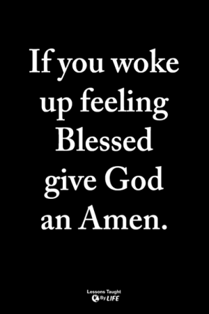 Blessed, God, and Life: Tf you woke  up feeling  Blessed  ive God  an Amen.  Lessons Taught  By LIFE <3