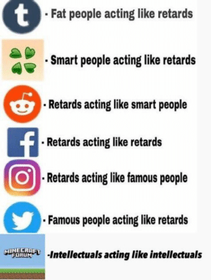 It's true tho. by Oilers974 FOLLOW 4 MORE MEMES.: tFat people acting like retards  Smart people acting like retards  Retards acting like smart people  FRetards acting like retards  Retards acting like famous people  Famous people acting like retards  MINECRAFT  FORUM  Intellectuals acting like intellectuals It's true tho. by Oilers974 FOLLOW 4 MORE MEMES.