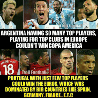 America, Football, and Memes: Tfoll Football  ARGENTINA HAVING SO MANYTOP PLAYERS,  PLAYING FOR TOP CLUBS IN EUROPE  COULDNTWIN COPA AMERICA  NDRE SILVA  Troll Football  PORTUGAL WITH JUST FEW TOP PLAYERS  COULD WIN THE EUROS, WHICH WAS  DOMINATED BY BIG COUNTRIES LIKE SPAIN,  GERMANY, FRANCE. E.T.C Portugal! 🔥