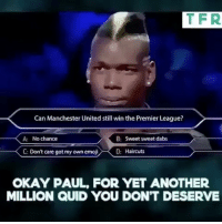 Memes, 🤖, and Dab: TFR  Can Manchester United still win the Premier League?  A: No chance  B: Sweet sweet dabs  D: Haircuts  C: Don't care got my own emoji  OKAY PAUL, FOR YET ANOTHER  MILLION QUID YOU DONT DESERVE Poba in a one million dollar show. 😂😱‼️ . Follow @memesofootball for more videos! . . __________________________________________ oguzhanozyakupfans_ oguzhanozyakup15 bjk fb graphic sportotosuperlig beinsport futbol stokecity grafiktasarim ibra golazo oguzhanozyakup design vector vodafonearena follow grafica socialmedia art architecture hejabvb heja bvb 09 pierre pierreemerickaubameyang emerick muralha amarela