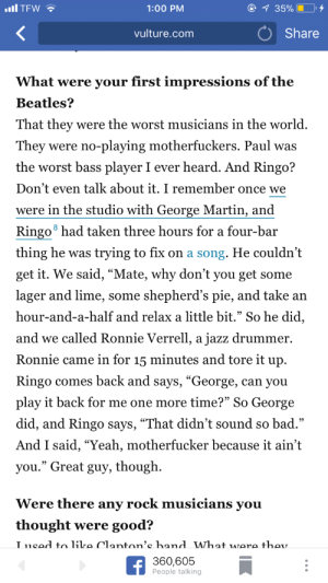 "Bad, Funny, and Martin: TFW  1:00 PM  vulture.com  Share  hat were your first impressions of the  Beatles?  That they were the worst musicians in the world.  They were no-playing motherfuckers. Paul was  the worst bass player I ever heard. And Ringo?  Don't even talk about it. I remember once we  were in the studio with George Martin, and  Ringo8 had taken three hours for a four-bar  thing he was trying to fix on a song. He couldn'it  get it. We said, ""Mate, why don't you get some  lager and lime, some shepherd's pie, and take an  hour-and-a-half and relax a little bit."" So he did  and we ca .  Ronnie came in for 15 minutes and tore it up.  Ringo comes back and says, ""George, can you  play it back for me one more time?"" So George  did, and Ringo says, ""That didn't sound so bad.""  And I said, ""Yeah, motherfucker because it ain't  you."" Great guy, though  lled Ronnie Verrell, a jazz drummer  95  Were there any rock musicians vou  thought were good?  360,605  People talking jumex:  I haven't finished it yet but this is so funny"