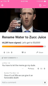 Dude, Juice, and Meme: TFW  10:07 PM  Rename Water to Zucc Juice  46,281 have signed. Let's get to 50,000!  2.0k  18  Share  BEST COMMENTS  urrthie ld  You have to let the meme go my dude.  ..  Reply  Builder-The-Bob 1d  Once it's at 50k we can give it an  honorable death  Add a comment