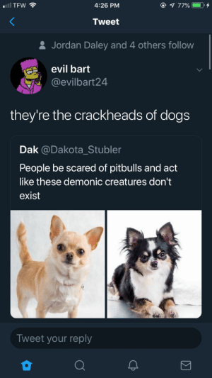 : TFW  4:26 PM  Tweet  & Jordan Daley and 4 others follow  evil bart  @evilbart24  they're the crackheads of dogs  Dak @Dakota_Stubler  People be scared of pitbulls and act  like these demonic creatures don't  exist  Tweet your reply