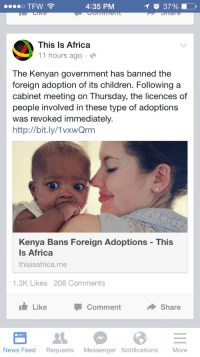 "Africa, America, and Another One: TFW  4:35 PM  O 37% 1 -  This Is Africa  11 hours ago.  The Kenyan government has banned the  foreign adoption of its children. Following a  cabinet meeting on Thursday, the licences of  people involved in these type of adoptions  was revoked immediately.  http://bit.ly/1vxwQrm  Kenya Bans Foreign Adoptions - This  Is Africa  thisisafrica.me  1.3K Likes 208 Comments  LikeCommentShare  News Feed Requests Messenger Notifications More <p><a class=""tumblr_blog"" href=""http://thecrankyconservative.tumblr.com/post/104037133430/unpopularassopinions-5ft1-ourafrica-ive"">thecrankyconservative</a>:</p> <blockquote> <p><a class=""tumblr_blog"" href=""http://unpopularassopinions.tumblr.com/post/104031559264/5ft1-ourafrica-ive-been-waiting-for-this"">unpopularassopinions</a>:</p> <blockquote> <p><a class=""tumblr_blog"" href=""http://5ft1.tumblr.com/post/103933061611/ourafrica-ive-been-waiting-for-this-for-so"">5ft1</a>:</p> <blockquote> <p><a class=""tumblr_blog"" href=""http://www.ourafricablog.com/post/103919656613/ive-been-waiting-for-this-for-so-long-im-proud"">ourafrica</a>:</p> <blockquote> <p>I've been waiting for this for so long. I'm proud of my country. I'll post the full story later.</p> </blockquote> <p>YES LAWD</p> </blockquote> <p>Why?</p> </blockquote> <p><a class=""tumblelog"" href=""http://tmblr.co/mf4C_8NHfBtdCaUAvJGhB4w"">unpopularassopinions</a></p> <p>If you go ahead and scroll through the notes, you'll see a barrage of racist comments from afrocentrics thinking this edict has racial underlining. IE: We don't want white people adopting our children. One commenter, @jimmyjabs, went so far as to say that white parents just adopt non-white children just to feel good about themselves, and that white parents are unable to prepare the adoptees for the 'racism they'll face in America'.</p> <p>But if anyone even bothered to look into this issue, the reason why Kenya is withdrawing extra-national participation in it's adoption program is because of the surge in 'fake' adoption cases in which children are being funnelled into sex trafficking rings and militias. A truly horrifying and still all-too-common occurrence, absolutely.</p> <p>However, and as you can probably guess, it's not really white countries that are responsible for the vast majority of this kind of phenomenon — It's other African countries.</p> <p>This edict is not even close to being racial. Kenya has the fastest growing economy in Africa, and so I am sure it sees itself as being entirely capable of dealing with it's adoption system for the time being.</p> <p>I am just sort of stunned at how many Tumblerinas would celebrate the fact that comparatively impoverished children would be denied an opportunity at a full, healthy, and happy life because they'd rather them die of starvation or end up being kicked out of the foster system at 16 and prostituting themselves than have to deal with the grave injustice of having parents who love them that may not be the same race as they are.</p> <p>Not only is that insanely racist, but it's just pathetic.</p> <p>It also goes to show you just how ignorant the average SJW is about the global state of affairs when it comes to race. As if Africans will treat their children better than any white family could because of a tribalistic respect to that child that makes them incapable of harming one of their own. As if child abuse, rape, forced drug addiction, forced drafting into guerilla armies, slavery, and other horrors simply don't happen to African children by African people — And if it does, it's because some of the evilness of whites have rubbed off on them.</p> <p>But then again, this is just another one to add into the book of:</p> <p><img alt="""" height=""432"" src=""http://i57.tinypic.com/2uoi9nr.png"" width=""210""/></p> </blockquote>"